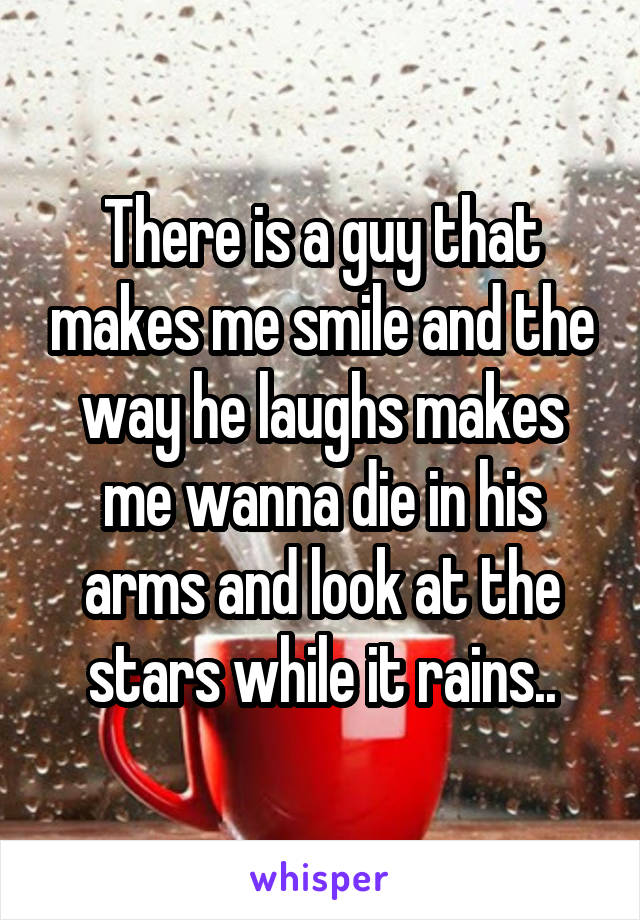 There is a guy that makes me smile and the way he laughs makes me wanna die in his arms and look at the stars while it rains..