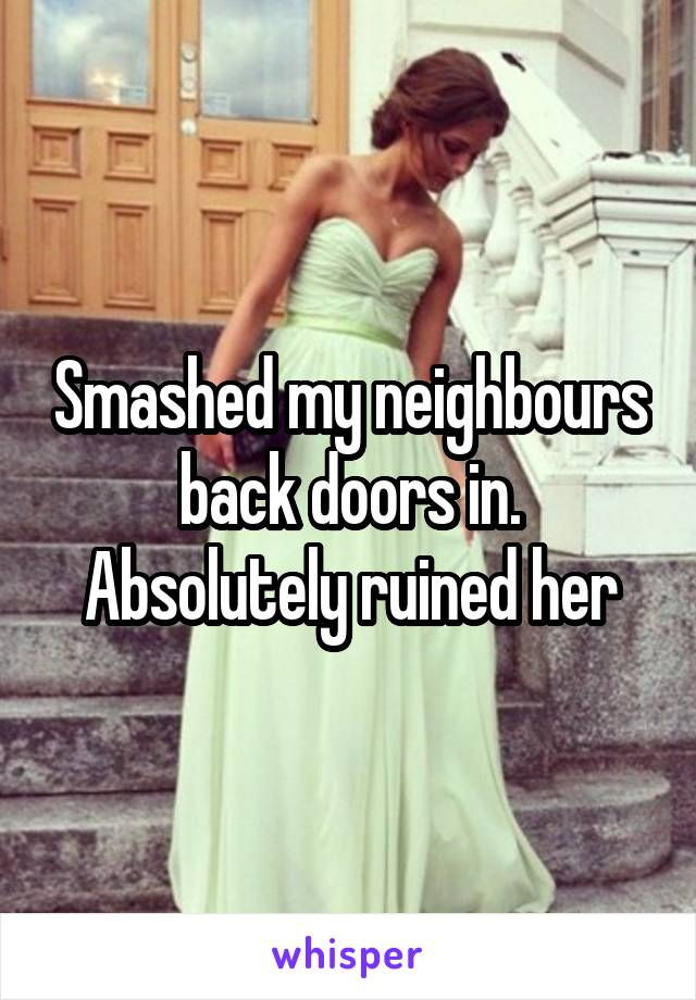 Smashed my neighbours back doors in. Absolutely ruined her