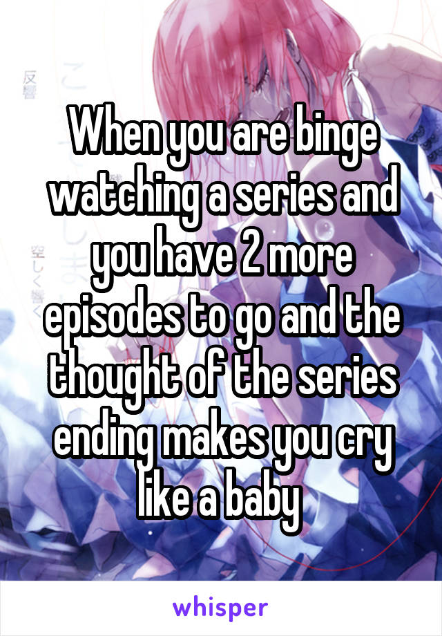 When you are binge watching a series and you have 2 more episodes to go and the thought of the series ending makes you cry like a baby