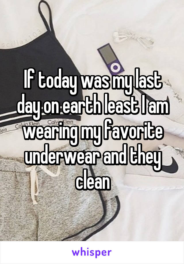 If today was my last day on earth least I am wearing my favorite underwear and they clean