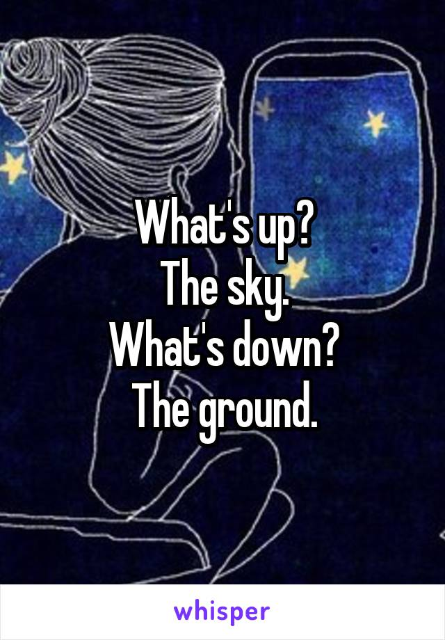 What's up? The sky. What's down? The ground.