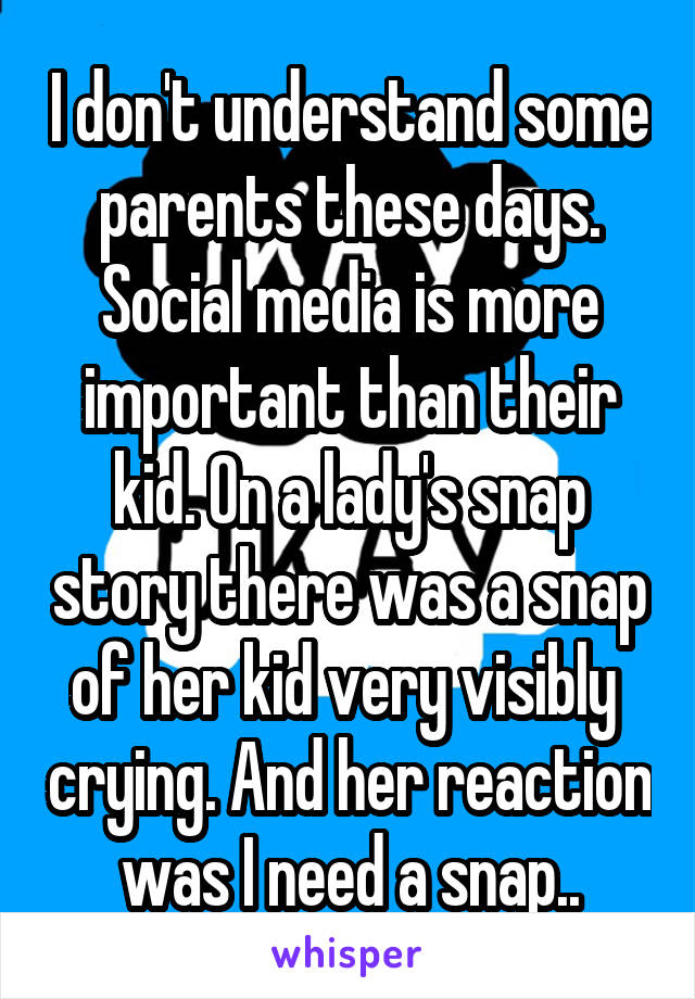 I don't understand some parents these days. Social media is more important than their kid. On a lady's snap story there was a snap of her kid very visibly  crying. And her reaction was I need a snap..