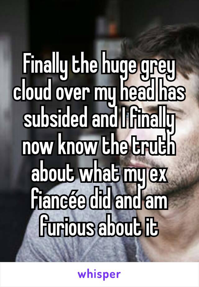 Finally the huge grey cloud over my head has subsided and I finally now know the truth about what my ex fiancée did and am furious about it