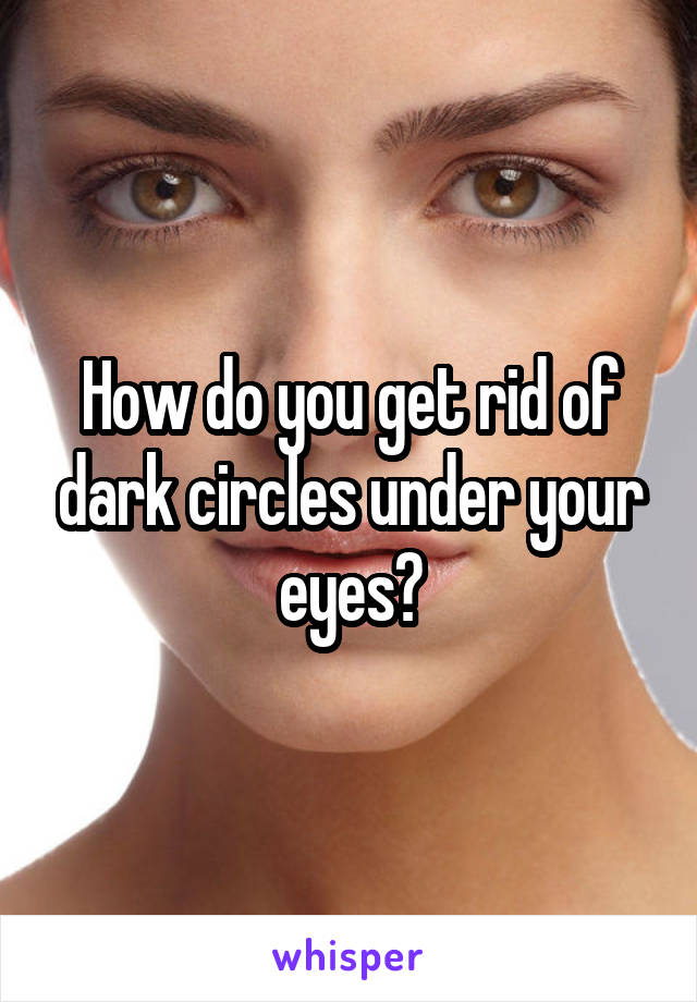 How do you get rid of dark circles under your eyes?