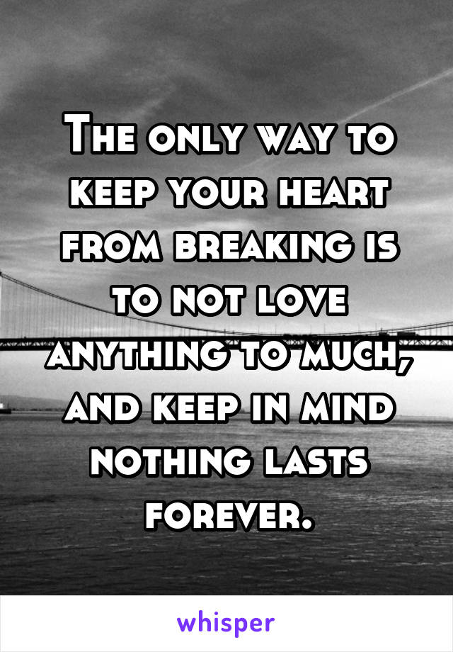 The only way to keep your heart from breaking is to not love anything to much, and keep in mind nothing lasts forever.