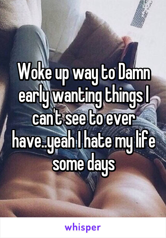 Woke up way to Damn early wanting things I can't see to ever have..yeah I hate my life some days