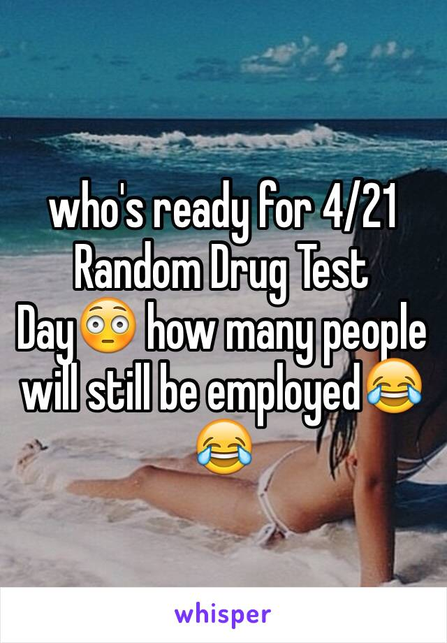who's ready for 4/21 Random Drug Test Day😳 how many people will still be employed😂😂