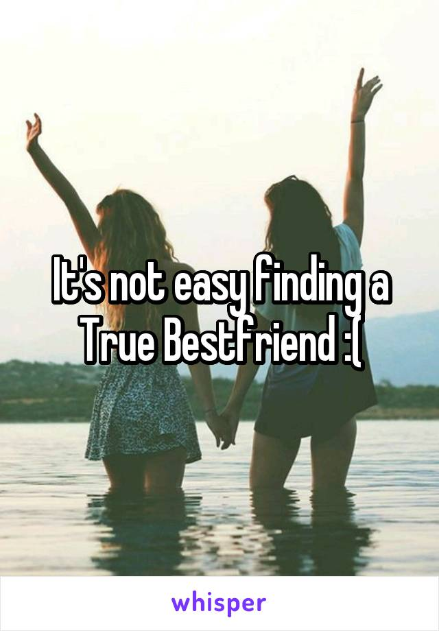It's not easy finding a True Bestfriend :(