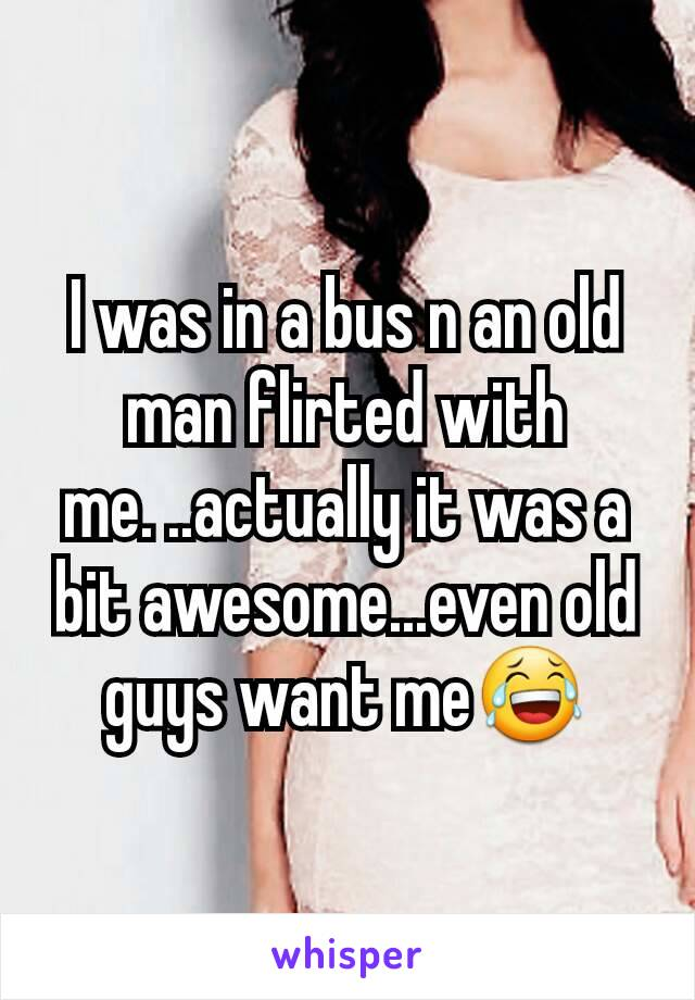 I was in a bus n an old man flirted with me. ..actually it was a bit awesome...even old guys want me😂