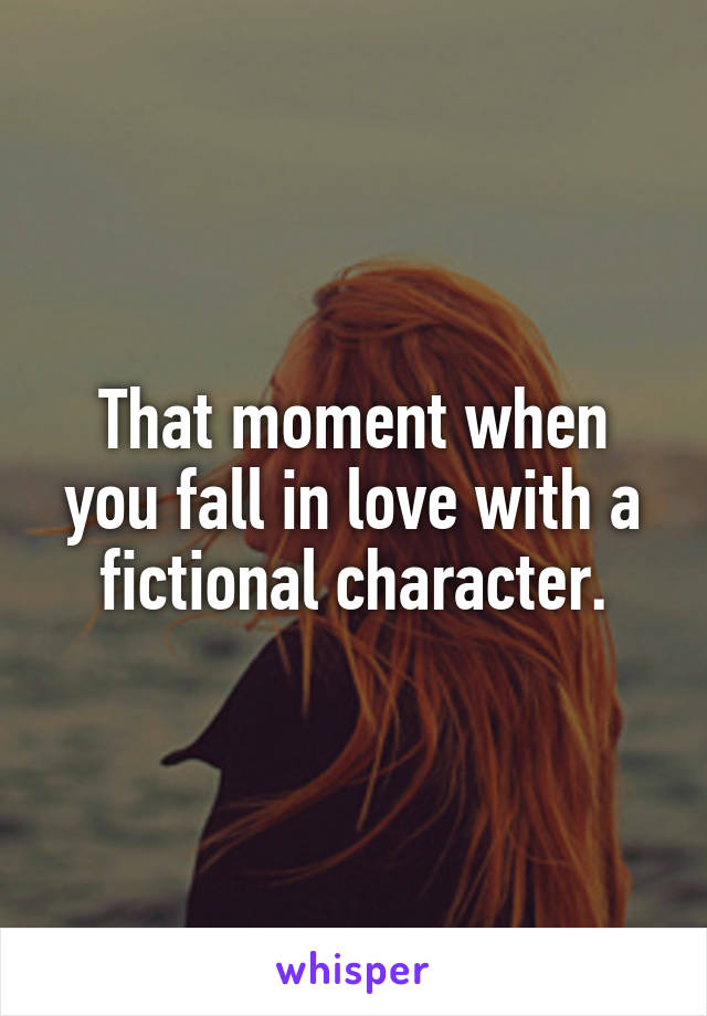 That moment when you fall in love with a fictional character.