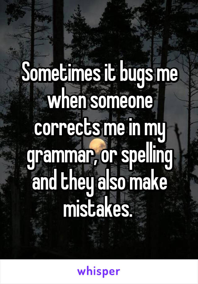 Sometimes it bugs me when someone corrects me in my grammar, or spelling and they also make mistakes.