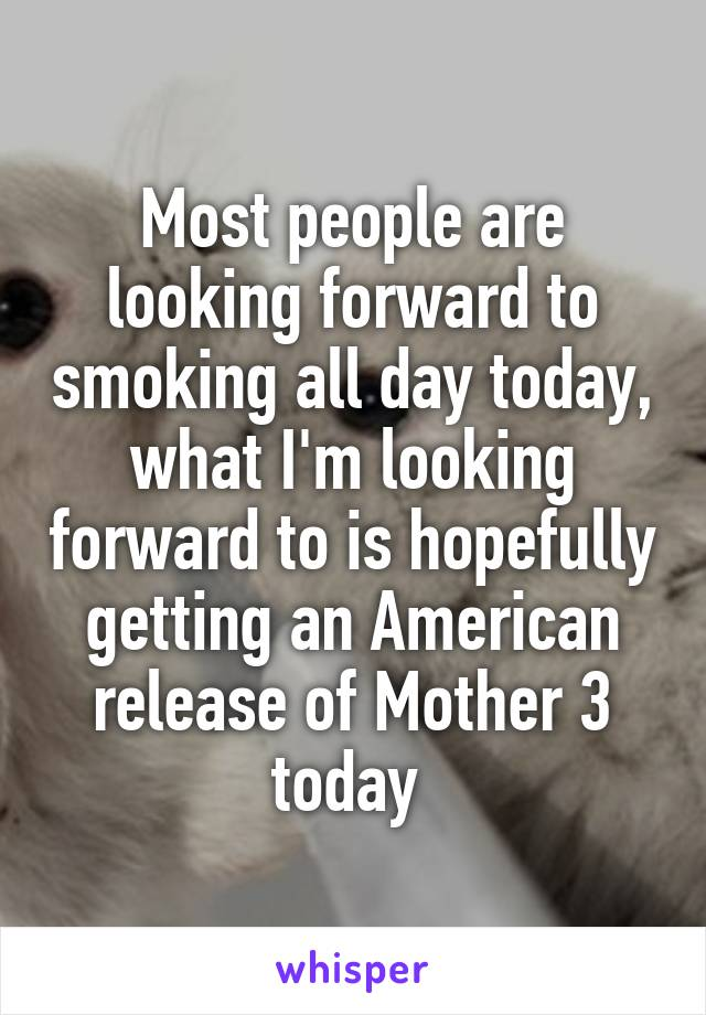 Most people are looking forward to smoking all day today, what I'm looking forward to is hopefully getting an American release of Mother 3 today