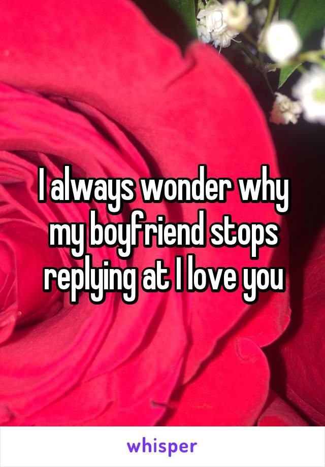 I always wonder why my boyfriend stops replying at I love you