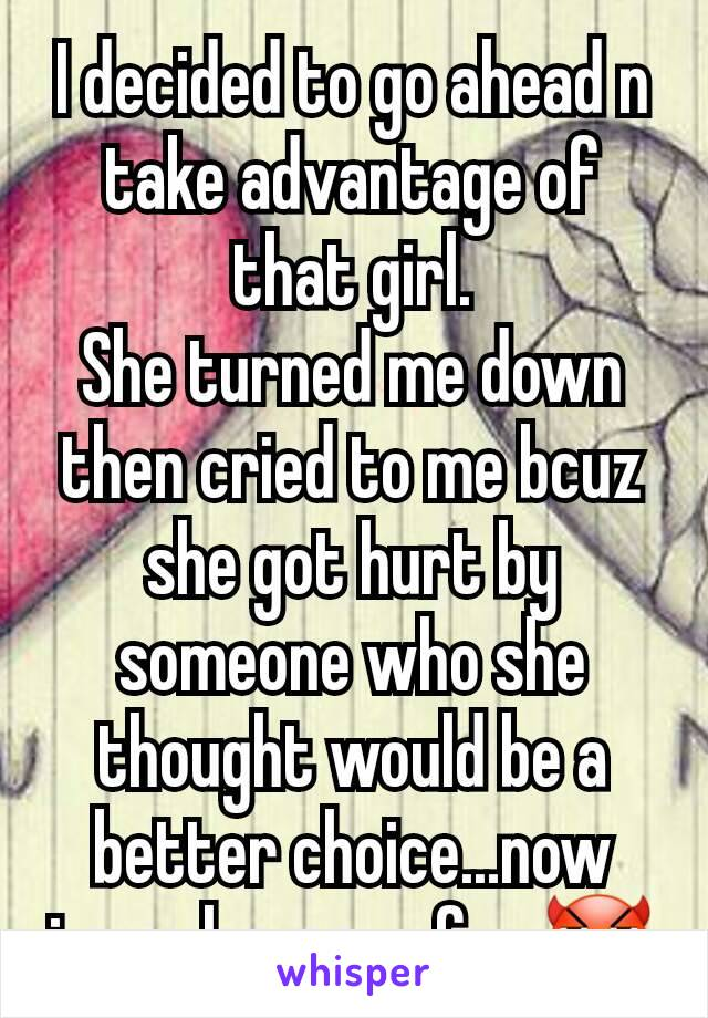 I decided to go ahead n take advantage of that girl. She turned me down then cried to me bcuz she got hurt by someone who she thought would be a better choice...now imma have my fun 😈