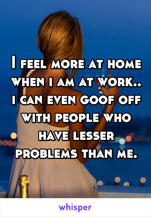 I feel more at home when i am at work.. i can even goof off with people who have lesser problems than me.