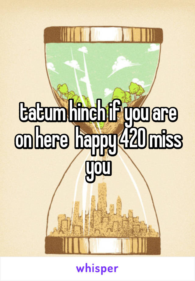tatum hinch if you are on here  happy 420 miss you