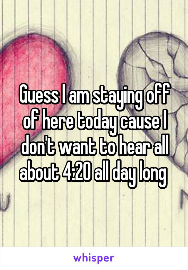 Guess I am staying off of here today cause I don't want to hear all about 4:20 all day long