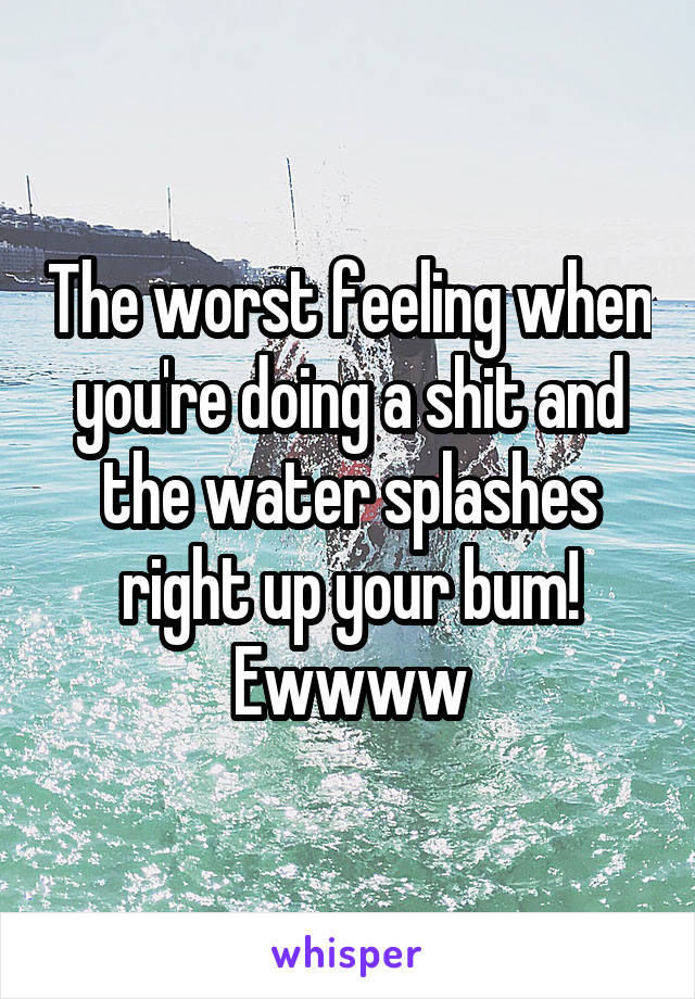 The worst feeling when you're doing a shit and the water splashes right up your bum! Ewwww
