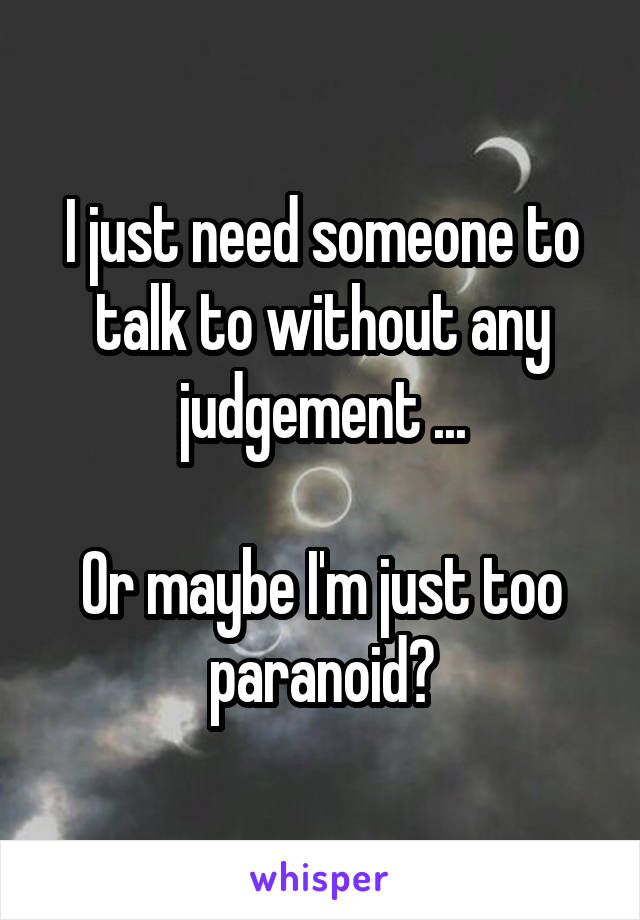 I just need someone to talk to without any judgement ...  Or maybe I'm just too paranoid?
