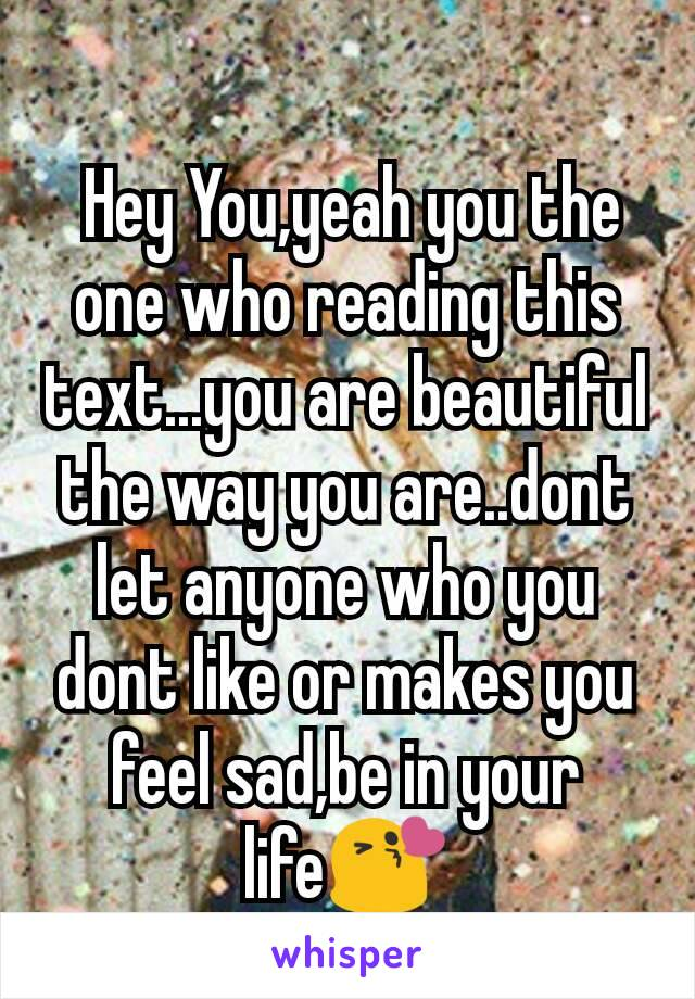 Hey You,yeah you the one who reading this text...you are beautiful the way you are..dont let anyone who you dont like or makes you feel sad,be in your life😘
