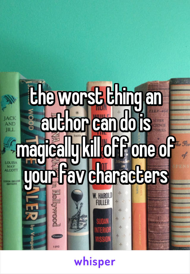 the worst thing an author can do is magically kill off one of your fav characters