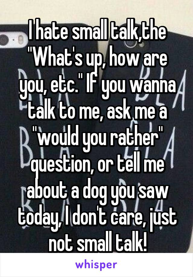 "I hate small talk,the ""What's up, how are you, etc."" If you wanna talk to me, ask me a ""would you rather"" question, or tell me about a dog you saw today, I don't care, just not small talk!"