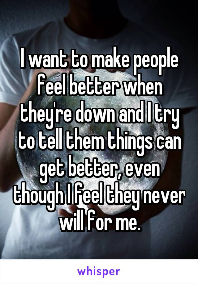 I want to make people feel better when they're down and I try to tell them things can get better, even though I feel they never will for me.