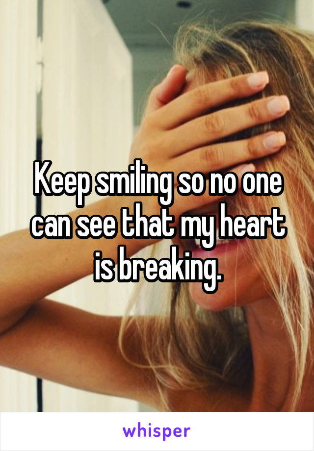 Keep smiling so no one can see that my heart is breaking.