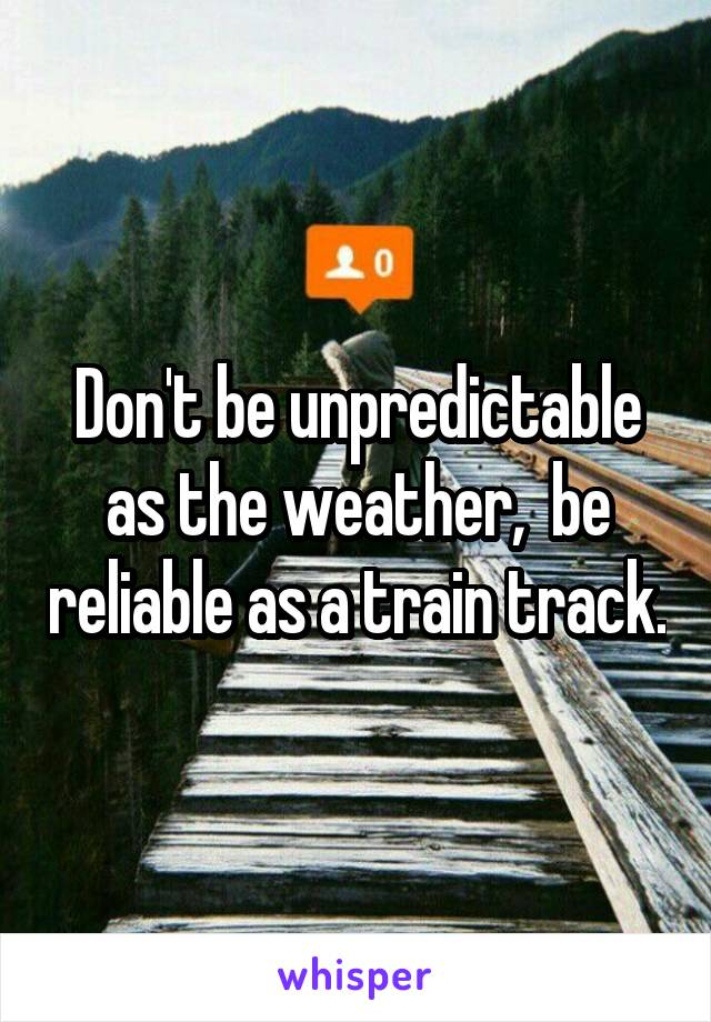 Don't be unpredictable as the weather,  be reliable as a train track.
