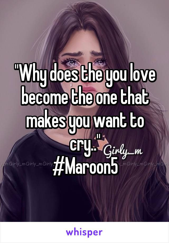 """Why does the you love become the one that makes you want to cry.."" #Maroon5"