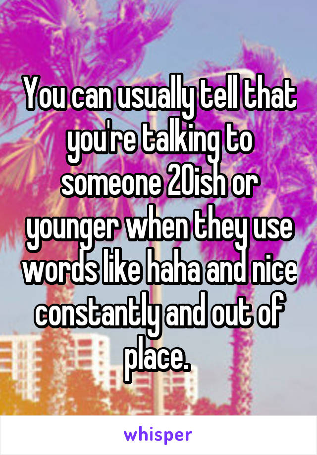You can usually tell that you're talking to someone 20ish or younger when they use words like haha and nice constantly and out of place.