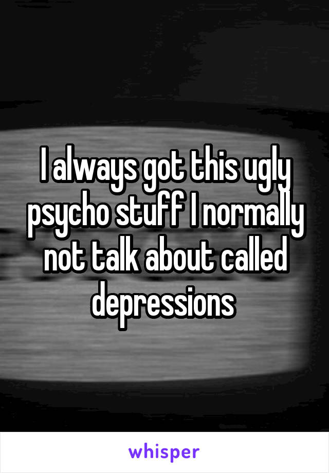 I always got this ugly psycho stuff I normally not talk about called depressions