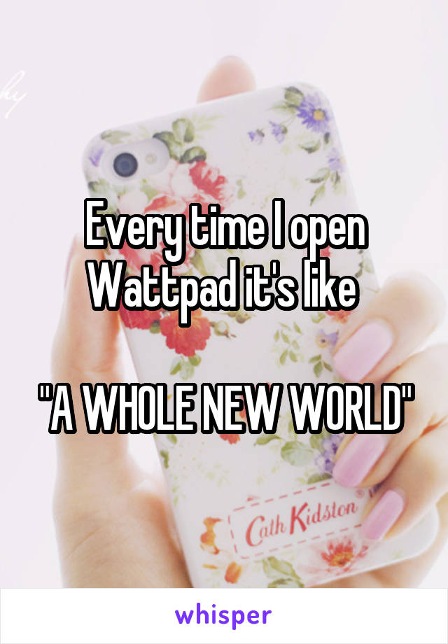 "Every time I open Wattpad it's like   ""A WHOLE NEW WORLD"""