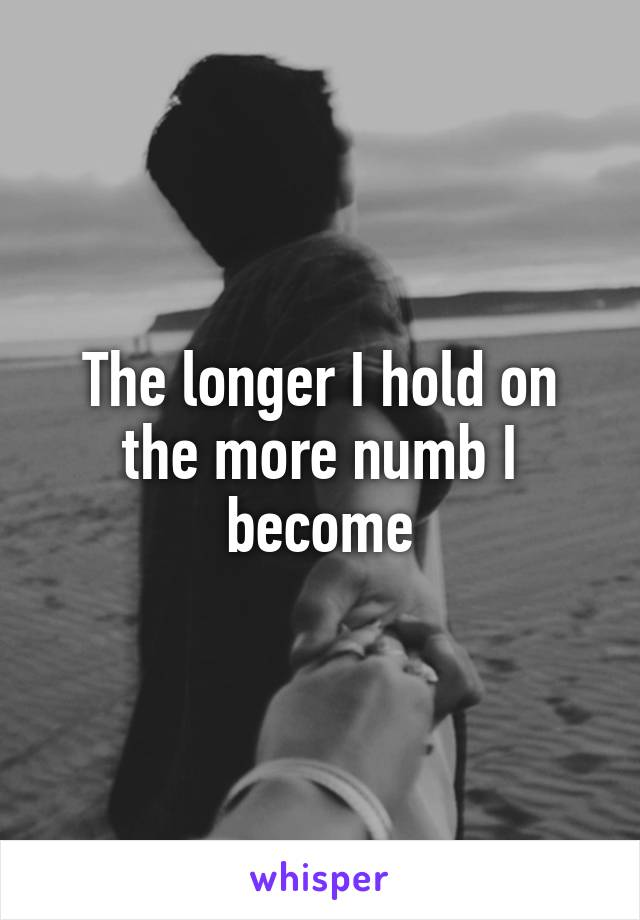 The longer I hold on the more numb I become