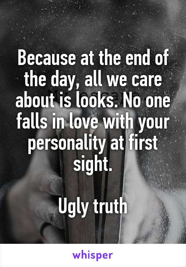 Because at the end of the day, all we care about is looks. No one falls in love with your personality at first sight.  Ugly truth