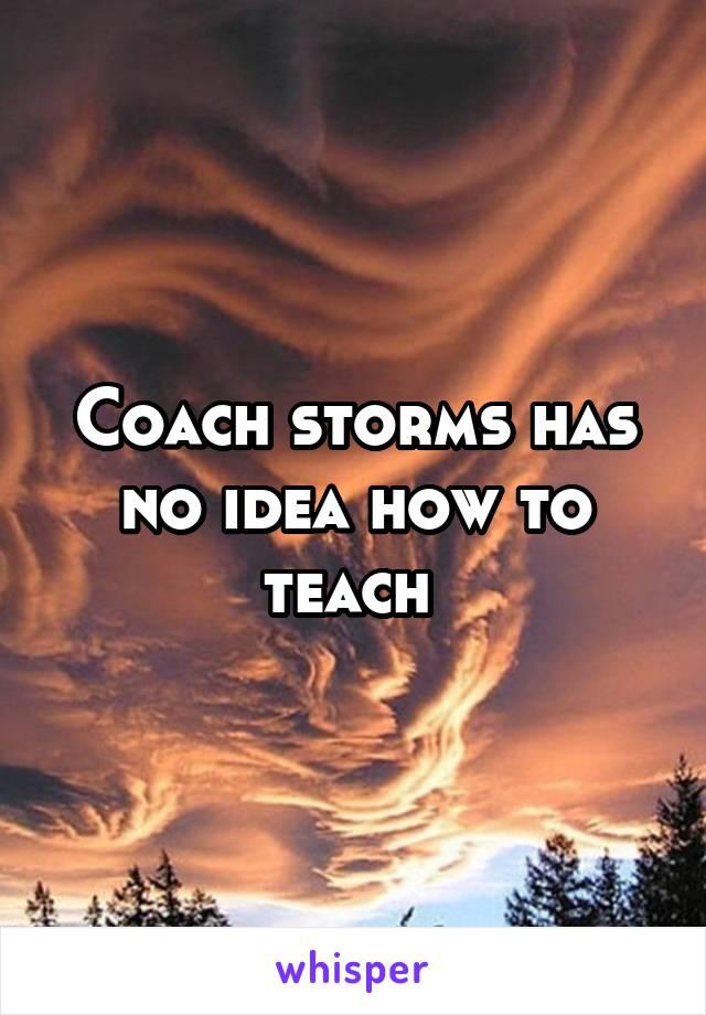 Coach storms has no idea how to teach