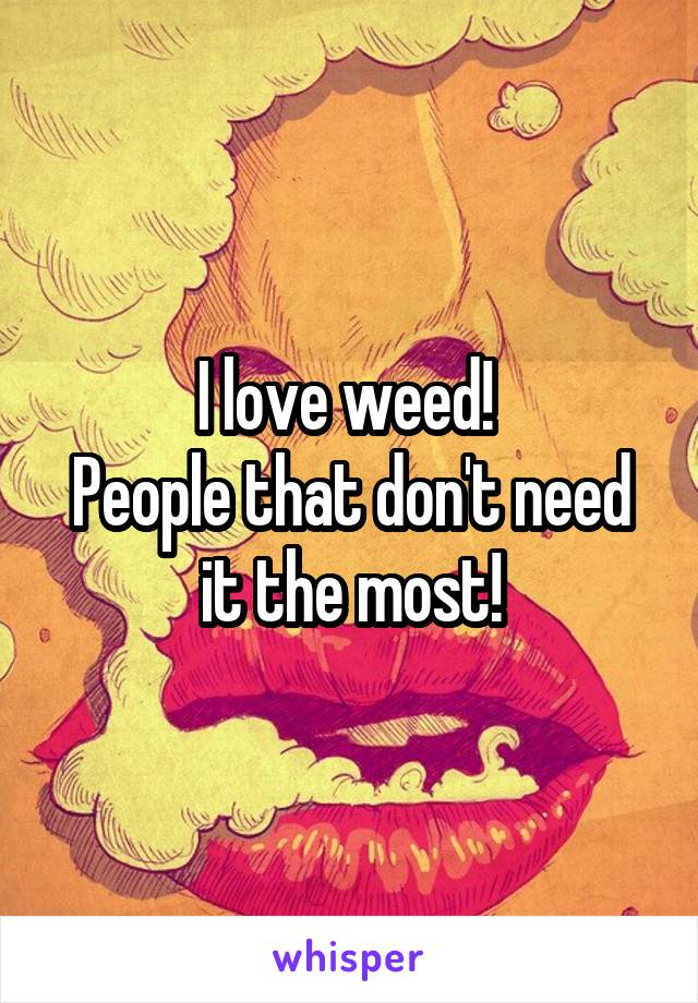 I love weed!  People that don't need it the most!