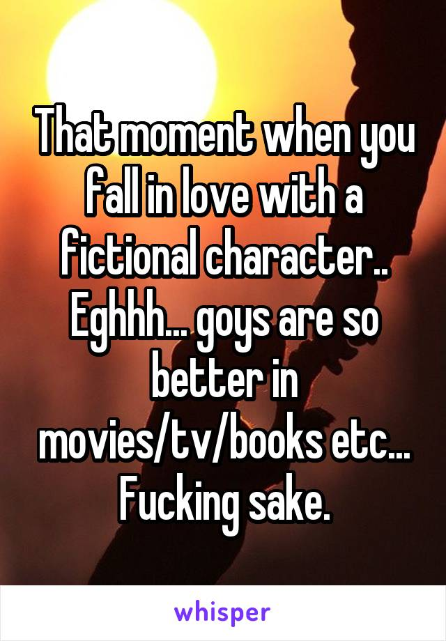 That moment when you fall in love with a fictional character.. Eghhh... goys are so better in movies/tv/books etc... Fucking sake.