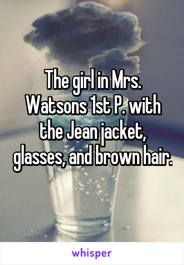 The girl in Mrs. Watsons 1st P. with the Jean jacket, glasses, and brown hair.