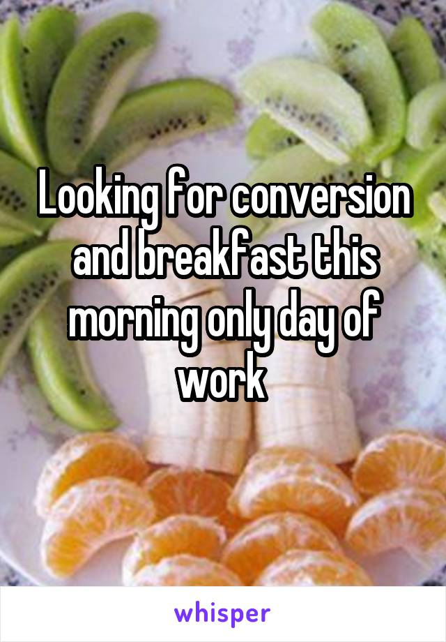 Looking for conversion and breakfast this morning only day of work