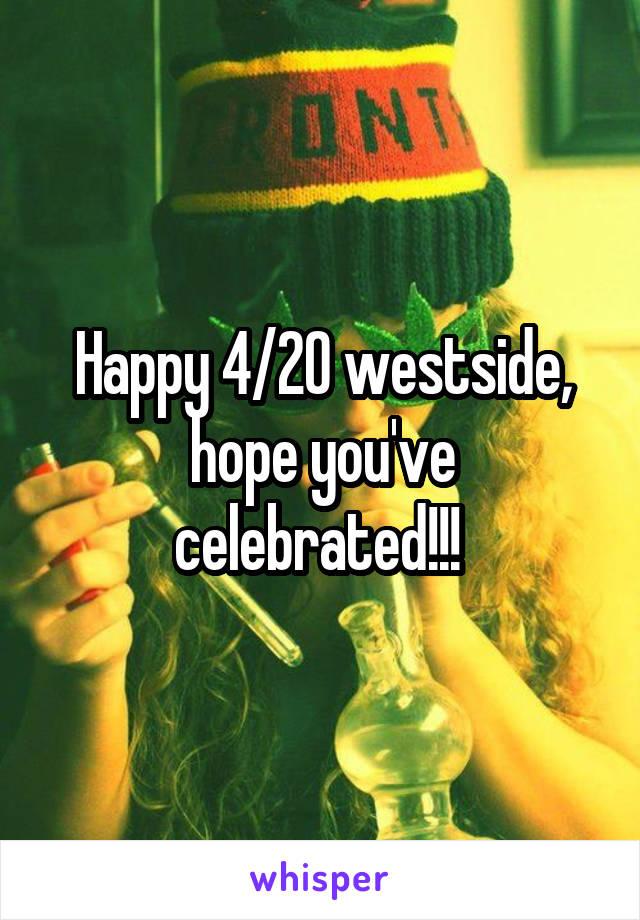 Happy 4/20 westside, hope you've celebrated!!!
