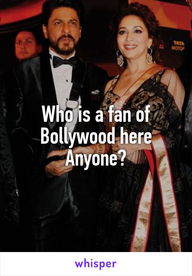 Who is a fan of Bollywood here Anyone?