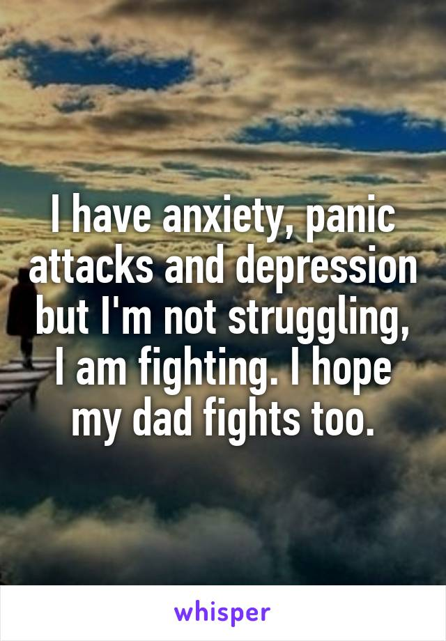 I have anxiety, panic attacks and depression but I'm not struggling, I am fighting. I hope my dad fights too.