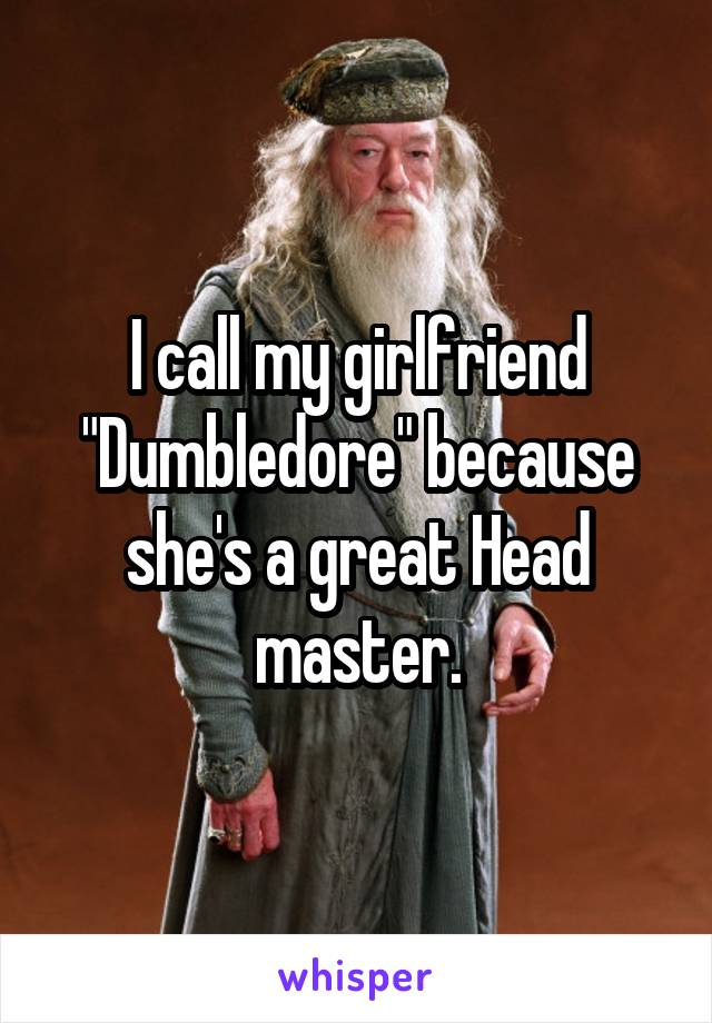 """I call my girlfriend """"Dumbledore"""" because she's a great Head master."""
