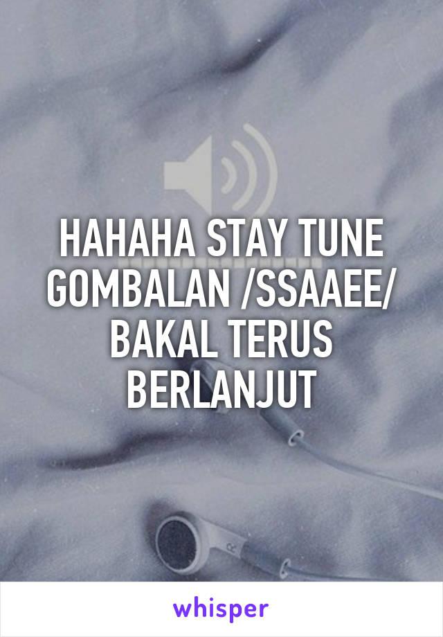 HAHAHA STAY TUNE GOMBALAN /SSAAEE/ BAKAL TERUS BERLANJUT