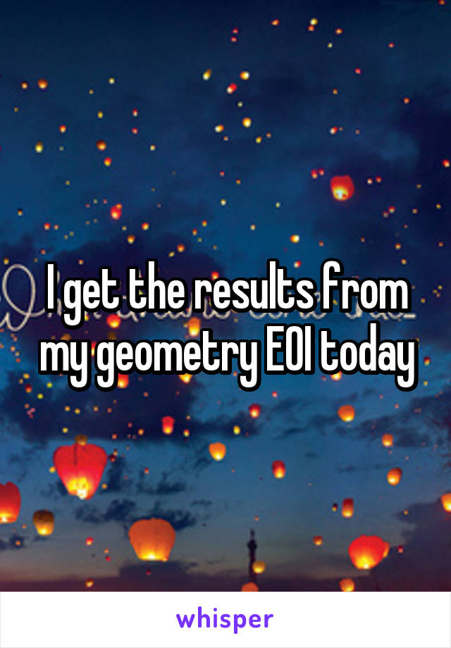 I get the results from my geometry EOI today