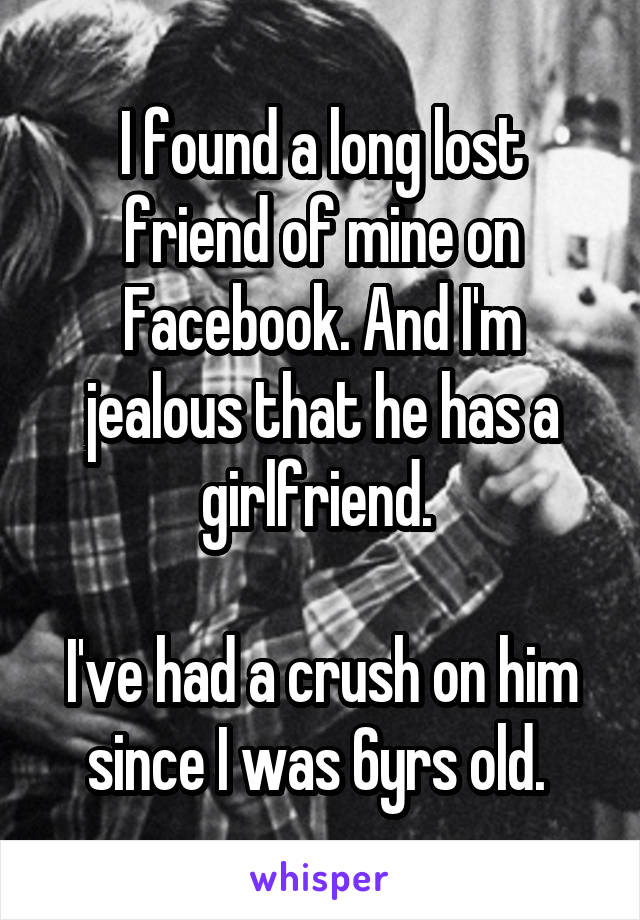 I found a long lost friend of mine on Facebook. And I'm jealous that he has a girlfriend.   I've had a crush on him since I was 6yrs old.