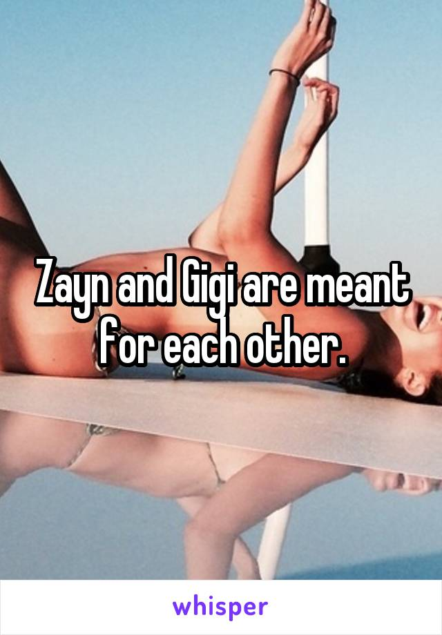 Zayn and Gigi are meant for each other.
