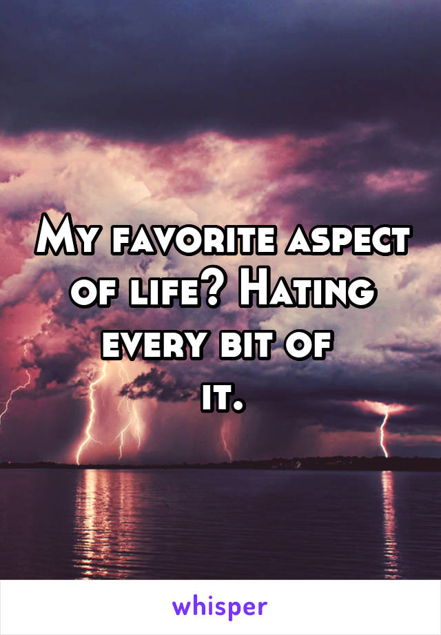 My favorite aspect of life? Hating every bit of  it.