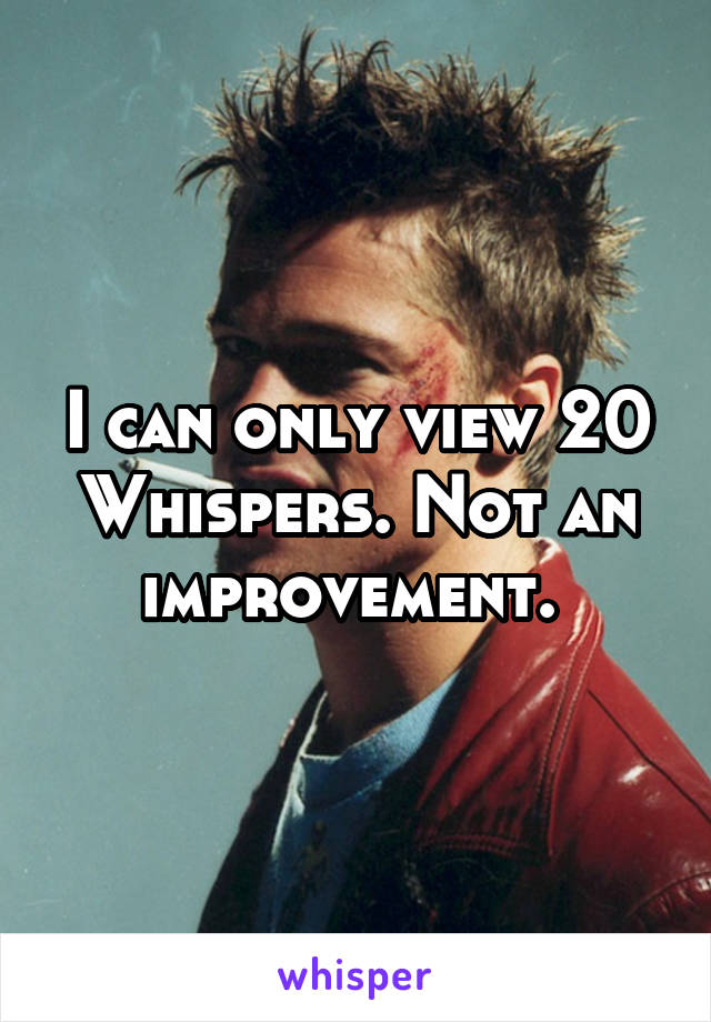 I can only view 20 Whispers. Not an improvement.